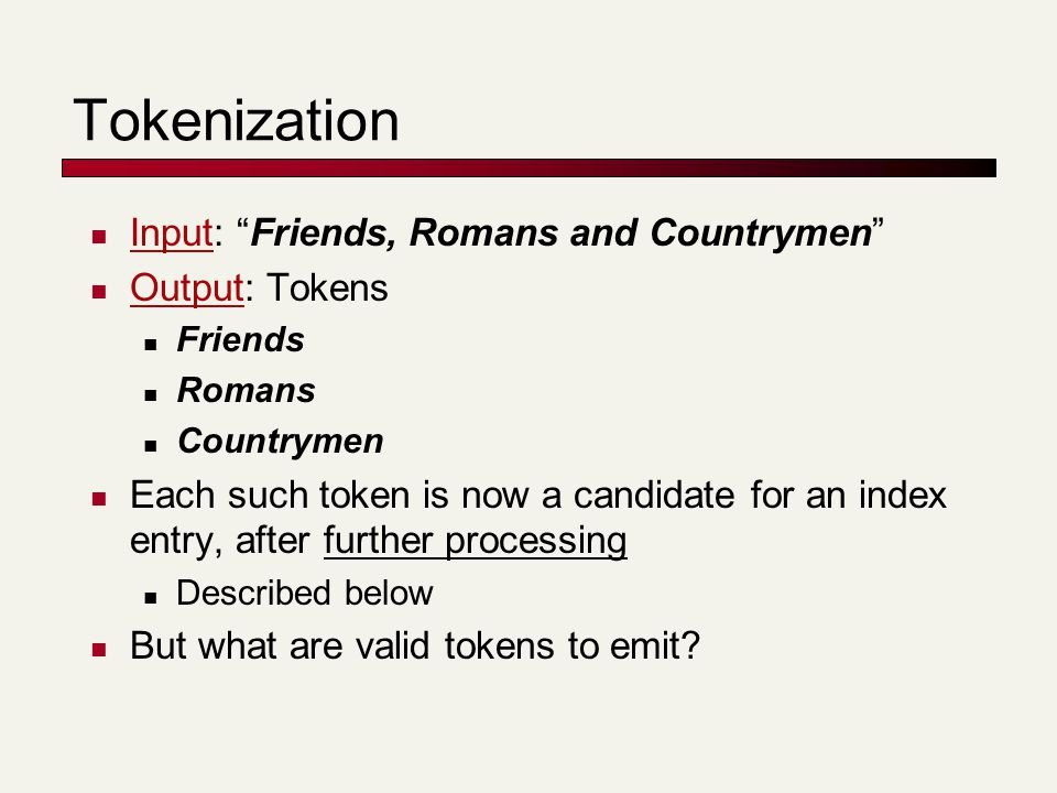Tokenization Input: Friends, Romans and Countrymen Output: Tokens Friends Romans Countrymen Each such token is now a candidate for an index entry, after further processing Described below But what are valid tokens to emit