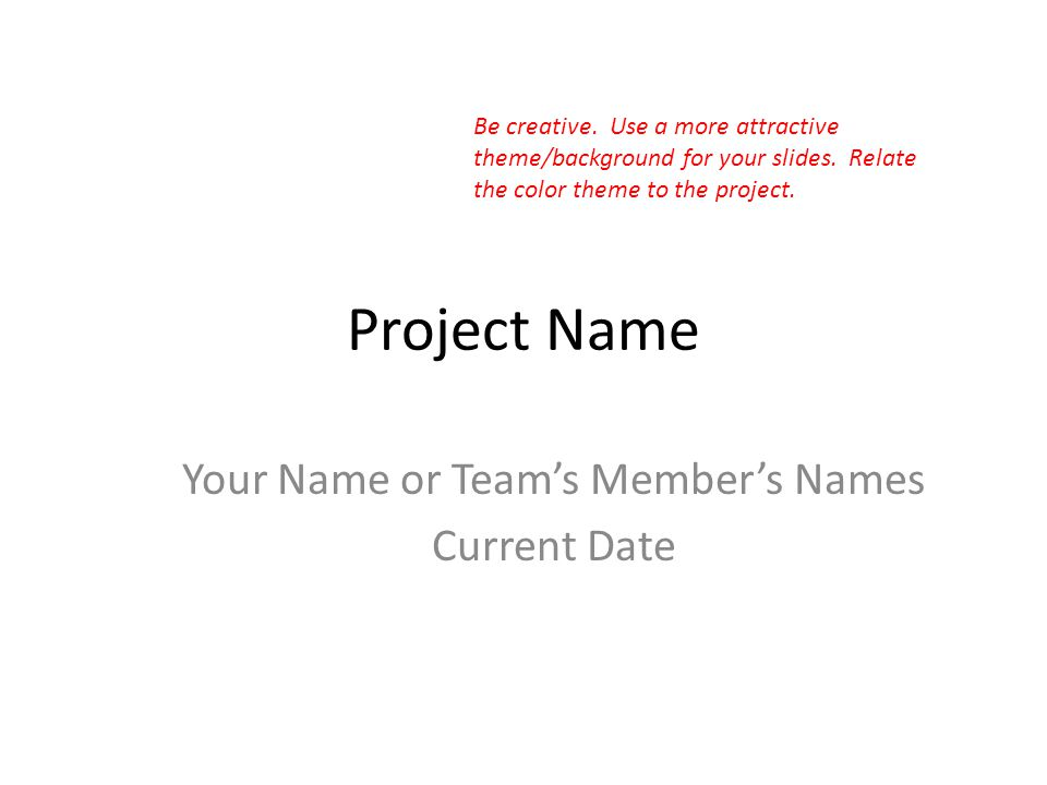Project Name Your Name or Team's Member's Names Current Date Be creative.