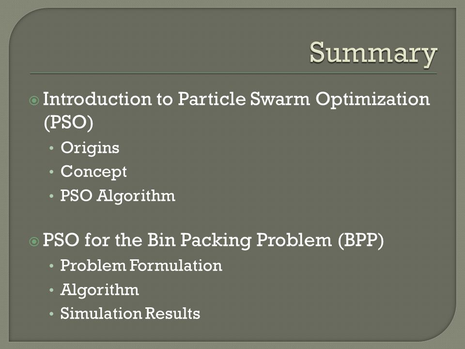 Introduction to Particle Swarm Optimization (PSO) Origins Concept PSO Algorithm  PSO for the Bin Packing Problem (BPP) Problem Formulation Algorith