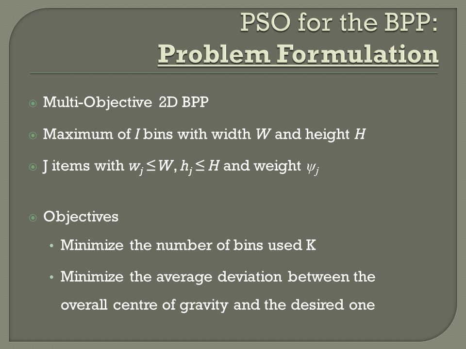  Multi-Objective 2D BPP  Maximum of I bins with width W and height H  J items with w j ≤ W, h j ≤ H and weight ψ j  Objectives Minimize the number