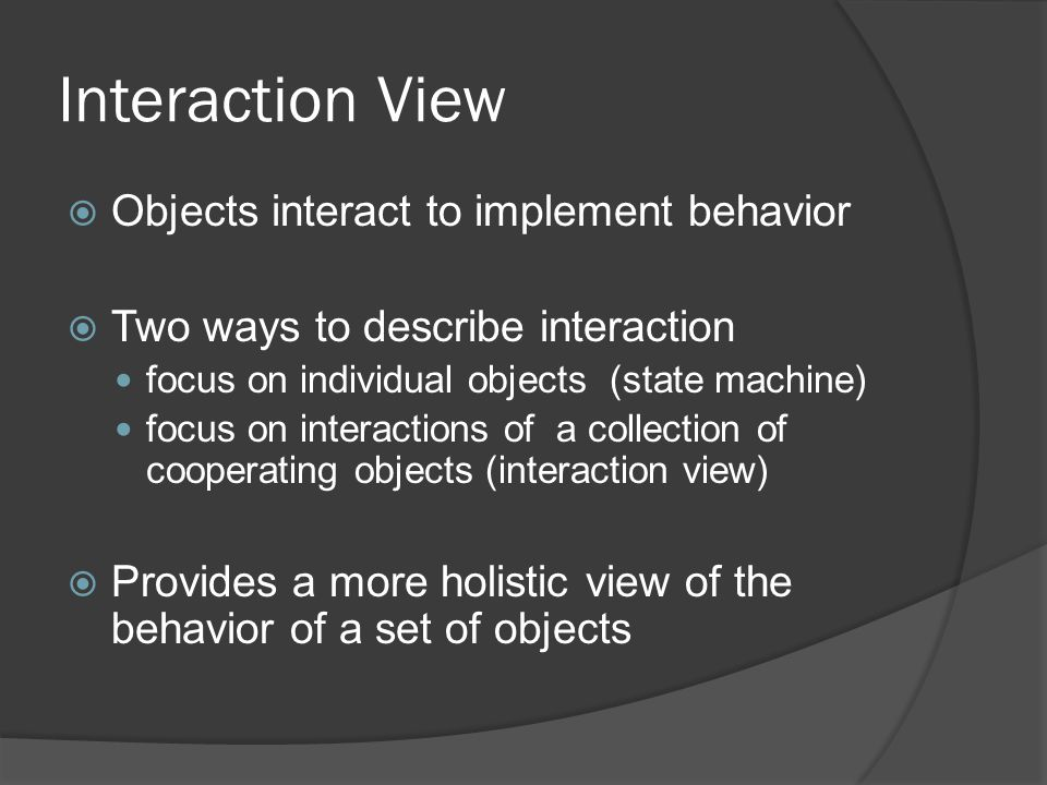 Interaction View  Objects interact to implement behavior  Two ways to describe interaction focus on individual objects (state machine) focus on interactions of a collection of cooperating objects (interaction view)  Provides a more holistic view of the behavior of a set of objects