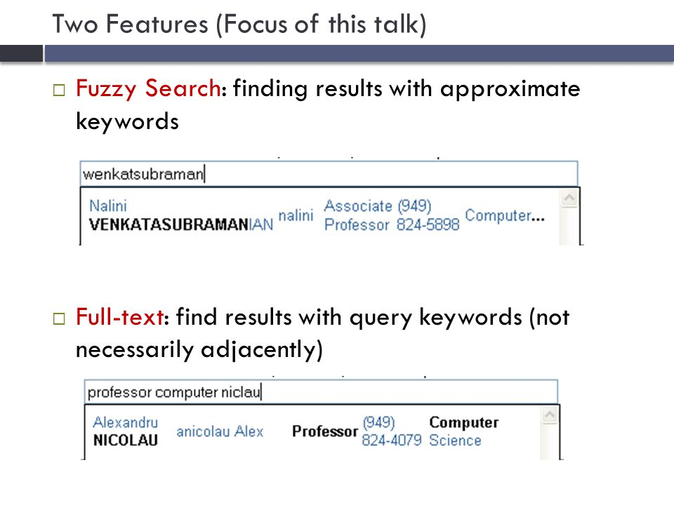 Two Features (Focus of this talk)  Fuzzy Search: finding results with approximate keywords  Full-text: find results with query keywords (not necessarily adjacently)