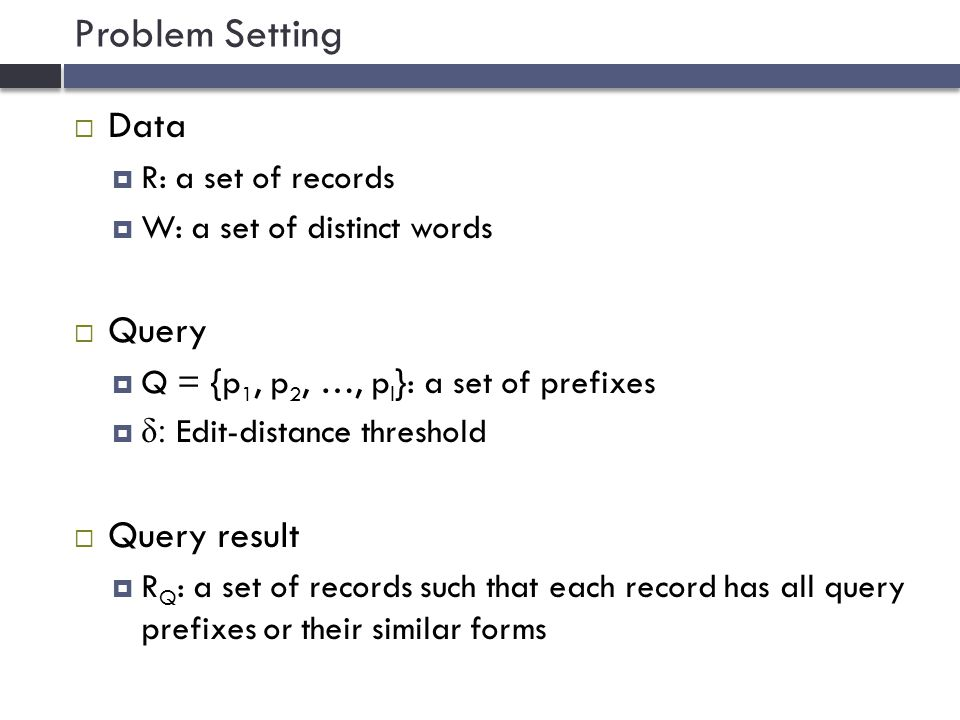 Problem Setting  Data  R: a set of records  W: a set of distinct words  Query  Q = {p 1, p 2, …, p l }: a set of prefixes  δ: Edit-distance threshold  Query result  R Q : a set of records such that each record has all query prefixes or their similar forms