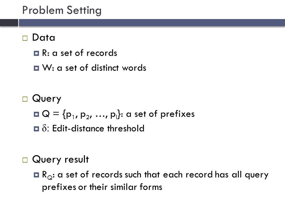 Multi-Prefix Intersection: Method 1 IDRecord 1Li data… 2data… 3data Lin… 4Lu Lin Luis… 5Liu… 6VLDB Lin data… 7VLDB… 8Li VLDB… d a t a $ l i nu $ u $ v l d b $ 12361236 5 4 678678 $ 346346 i s $ 1818 $ 4 1 3 4 5 6 8 6 7 8 li vldb 6 8  Q = vldb li Space costInverted index Time costUnion + intersection More efficient intersection approaches…