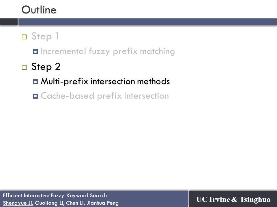 UC Irvine & Tsinghua Efficient Interactive Fuzzy Keyword Search Shengyue Ji, Guoliang Li, Chen Li, Jianhua Feng Efficient Interactive Fuzzy Keyword Search Shengyue Ji, Guoliang Li, Chen Li, Jianhua Feng Outline  Step 1  Incremental fuzzy prefix matching  Step 2  Multi-prefix intersection methods  Cache-based prefix intersection