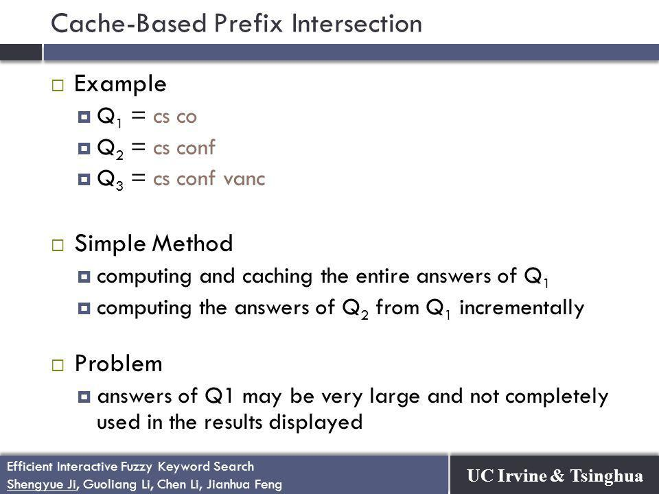 UC Irvine & Tsinghua Efficient Interactive Fuzzy Keyword Search Shengyue Ji, Guoliang Li, Chen Li, Jianhua Feng Efficient Interactive Fuzzy Keyword Search Shengyue Ji, Guoliang Li, Chen Li, Jianhua Feng Cache-Based Prefix Intersection  Example  Q 1 = cs co  Q 2 = cs conf  Q 3 = cs conf vanc  Simple Method  computing and caching the entire answers of Q 1  computing the answers of Q 2 from Q 1 incrementally  Problem  answers of Q1 may be very large and not completely used in the results displayed