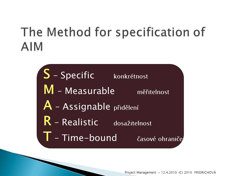 Project Management - 12.4.2010 (C) 2010 FRIDRICHOVÁ S – Specific konkrétnost M – Measurable měřitelnost A – Assignable přidělení R – Realistic dosažitelnost T – Time-bound časové ohraničení