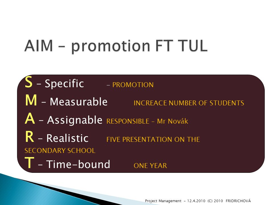 S – Specific - PROMOTION M – Measurable INCREACE NUMBER OF STUDENTS A – Assignable RESPONSIBLE – Mr Novák R – Realistic FIVE PRESENTATION ON THE SECONDARY SCHOOL T – Time-bound ONE YEAR