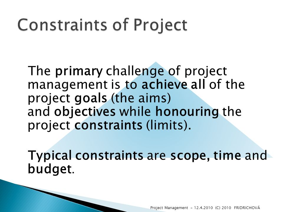 The primary challenge of project management is to achieve all of the project goals (the aims) and objectives while honouring the project constraints (limits).