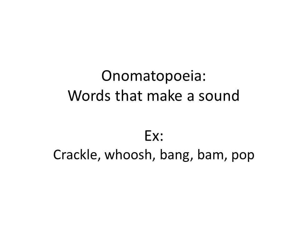 Onomatopoeia: Words that make a sound Ex: Crackle, whoosh, bang, bam, pop