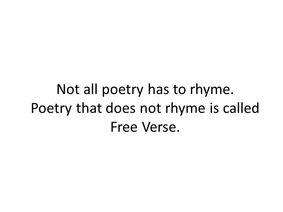 Not all poetry has to rhyme. Poetry that does not rhyme is called Free Verse.