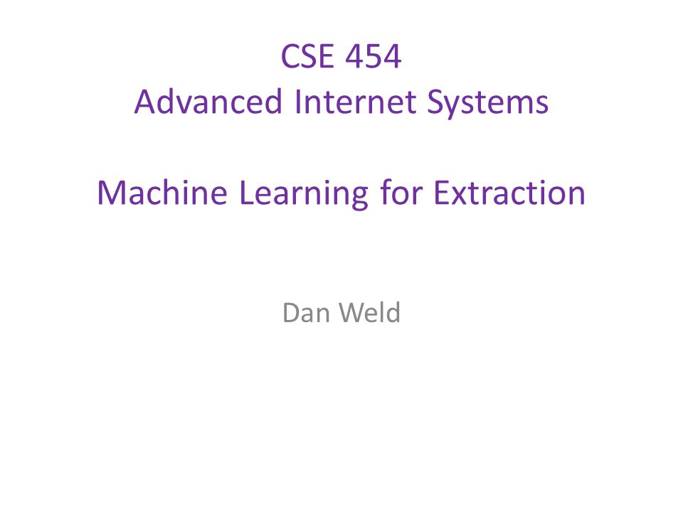CSE 454 Advanced Internet Systems Machine Learning for Extraction Dan Weld
