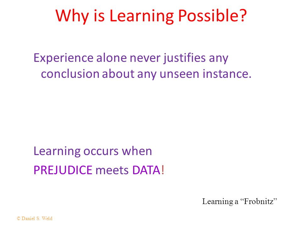 © Daniel S. Weld 14 Why is Learning Possible? Experience alone never justifies any conclusion about any unseen instance. Learning occurs when PREJUDIC
