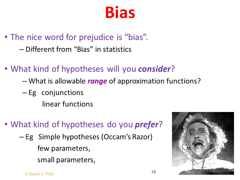 "© Daniel S. Weld 16 Bias The nice word for prejudice is ""bias"". – Different from ""Bias"" in statistics What kind of hypotheses will you consider? – Wha"