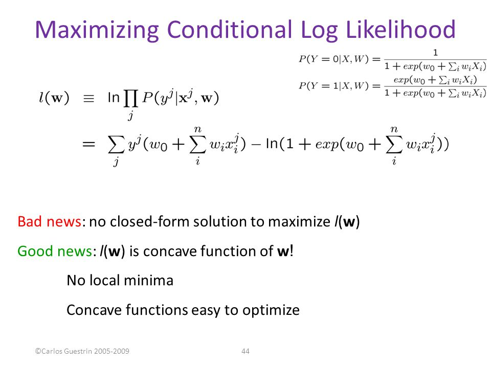 Maximizing Conditional Log Likelihood Bad news: no closed-form solution to maximize l(w) Good news: l(w) is concave function of w ! No local minima Co