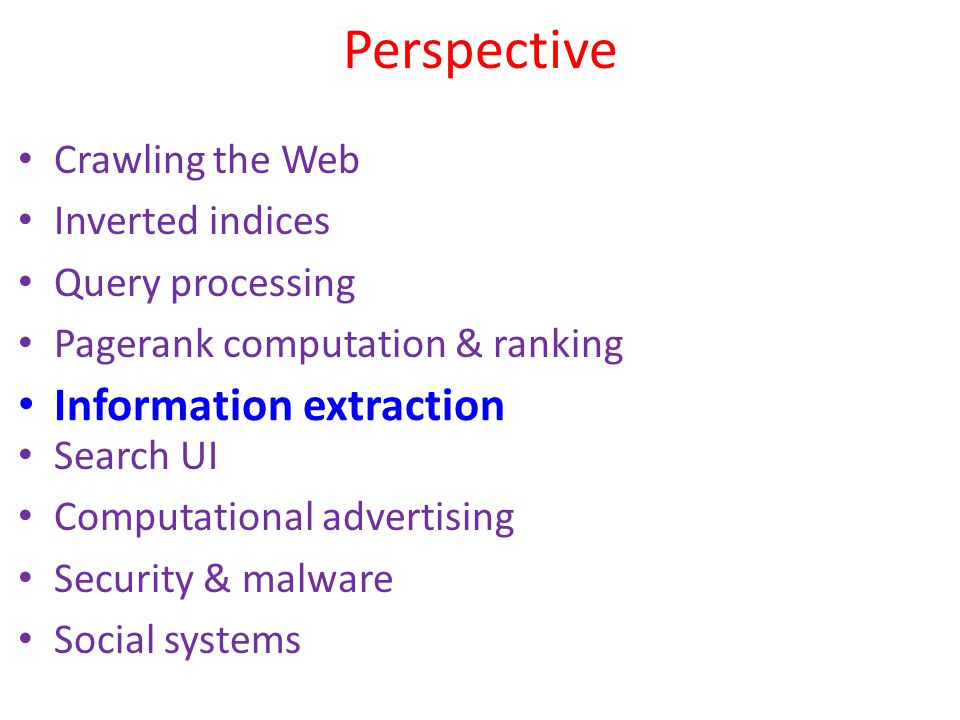 Perspective Crawling the Web Inverted indices Query processing Pagerank computation & ranking Search UI Computational advertising Security & malware S