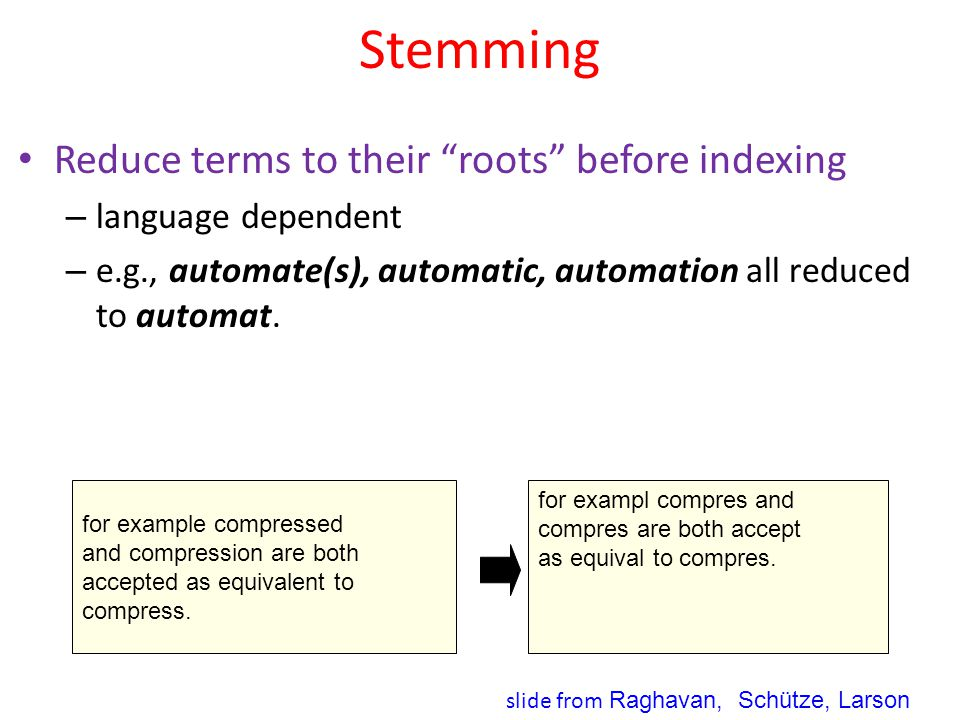 "Stemming Reduce terms to their ""roots"" before indexing – language dependent – e.g., automate(s), automatic, automation all reduced to automat. for exa"
