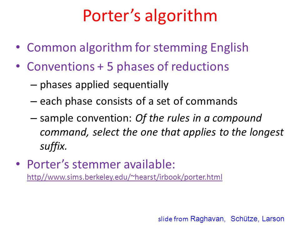Porter's algorithm Common algorithm for stemming English Conventions + 5 phases of reductions – phases applied sequentially – each phase consists of a