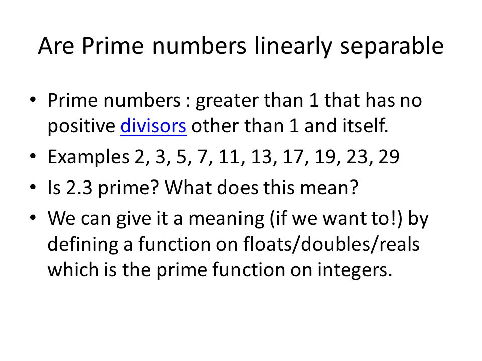 Are Prime numbers linearly separable Prime numbers : greater than 1 that has no positive divisors other than 1 and itself.divisors Examples 2, 3, 5, 7