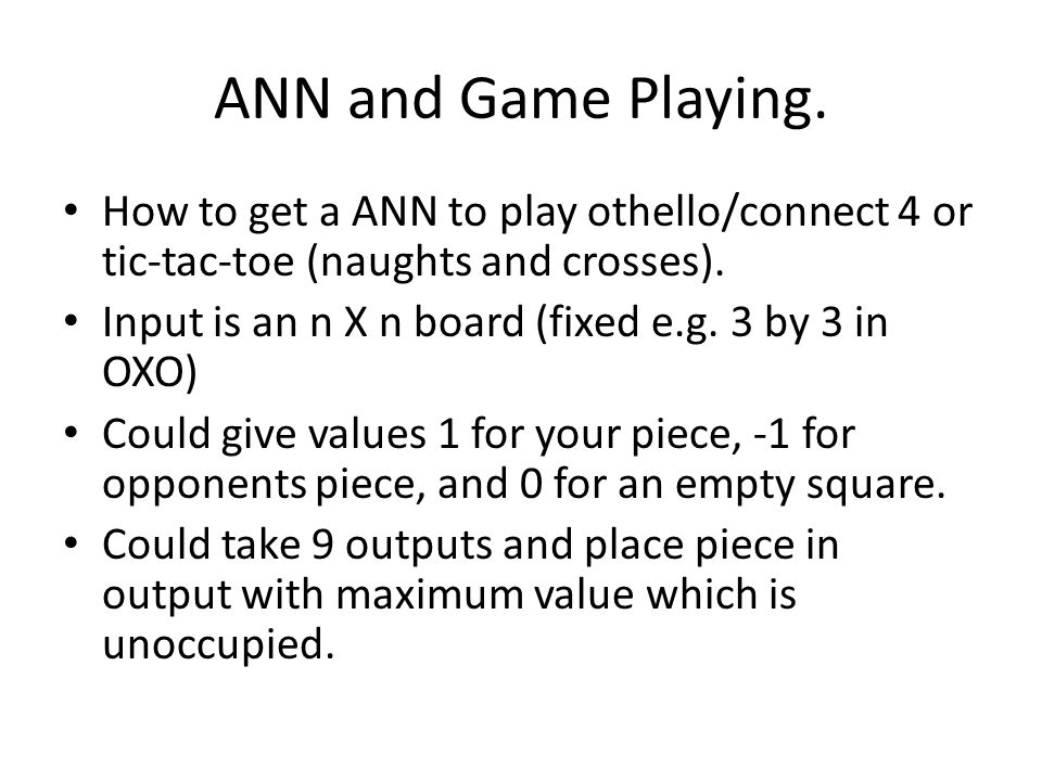 ANN and Game Playing. How to get a ANN to play othello/connect 4 or tic-tac-toe (naughts and crosses). Input is an n X n board (fixed e.g. 3 by 3 in O