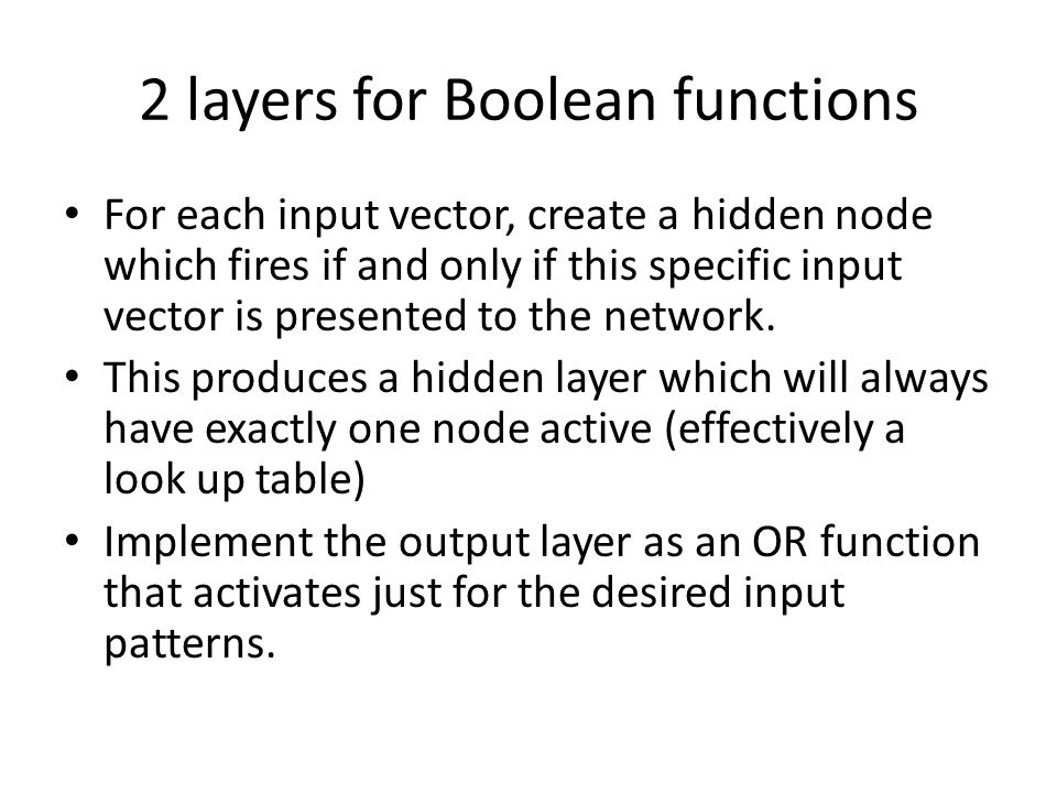 2 layers for Boolean functions For each input vector, create a hidden node which fires if and only if this specific input vector is presented to the n
