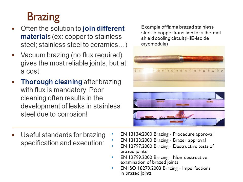 Brazing  Often the solution to join different materials (ex: copper to stainless steel; stainless steel to ceramics…)  Vacuum brazing (no flux requi