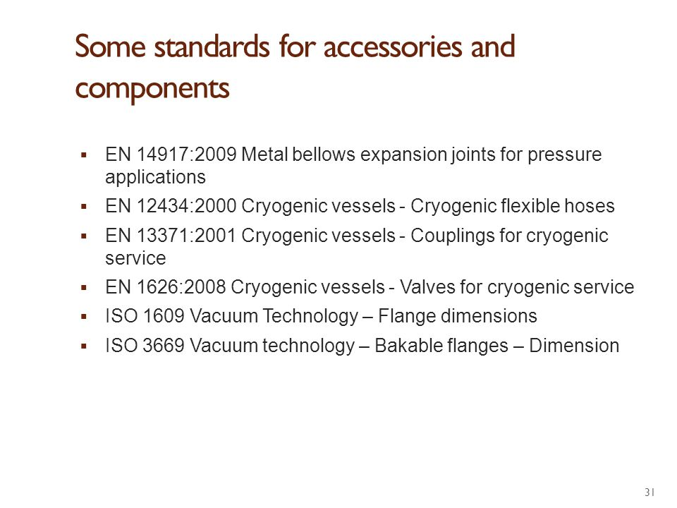 Some standards for accessories and components  EN 14917:2009 Metal bellows expansion joints for pressure applications  EN 12434:2000 Cryogenic vesse