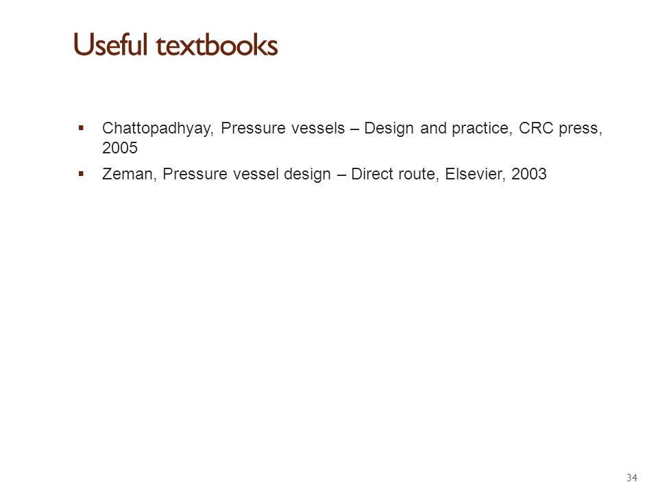 Useful textbooks  Chattopadhyay, Pressure vessels – Design and practice, CRC press, 2005  Zeman, Pressure vessel design – Direct route, Elsevier, 20