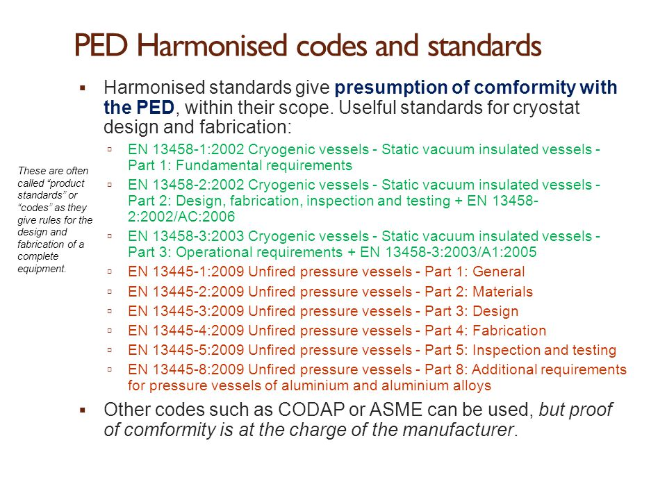 PED Harmonised codes and standards  Harmonised standards give presumption of comformity with the PED, within their scope. Uselful standards for cryos