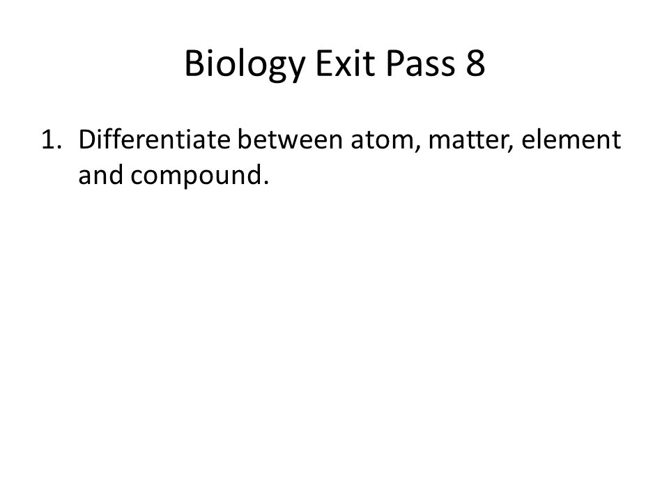 Biology Exit Pass 8 1.Differentiate between atom, matter, element and compound.