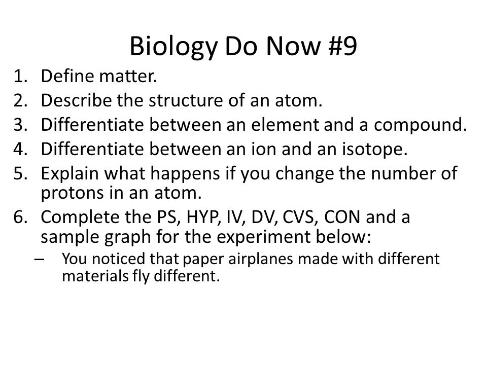 Biology Do Now #9 1.Define matter. 2.Describe the structure of an atom.