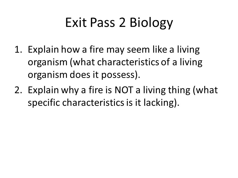 Exit Pass 2 Biology 1.Explain how a fire may seem like a living organism (what characteristics of a living organism does it possess).