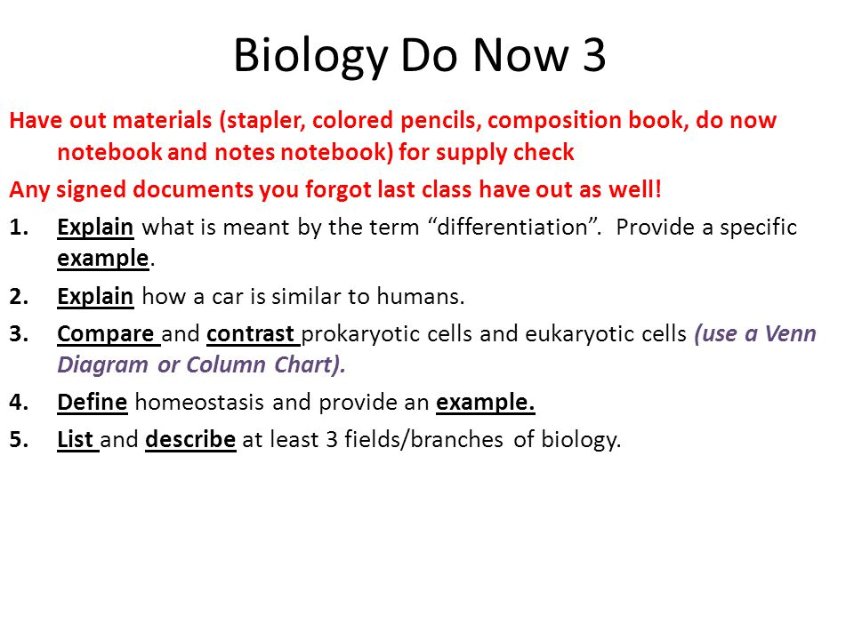 Biology Do Now 3 Have out materials (stapler, colored pencils, composition book, do now notebook and notes notebook) for supply check Any signed documents you forgot last class have out as well.