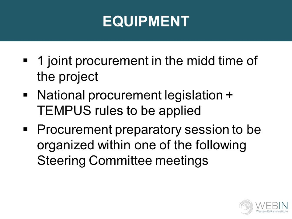 EQUIPMENT  1 joint procurement in the midd time of the project  National procurement legislation + TEMPUS rules to be applied  Procurement preparatory session to be organized within one of the following Steering Committee meetings