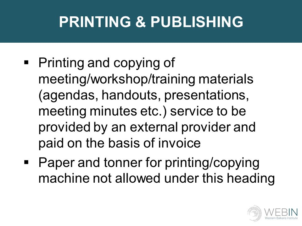 PRINTING & PUBLISHING  Printing and copying of meeting/workshop/training materials (agendas, handouts, presentations, meeting minutes etc.) service to be provided by an external provider and paid on the basis of invoice  Paper and tonner for printing/copying machine not allowed under this heading