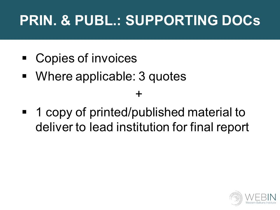 PRIN. & PUBL.: SUPPORTING DOCs  Copies of invoices  Where applicable: 3 quotes +  1 copy of printed/published material to deliver to lead instituti