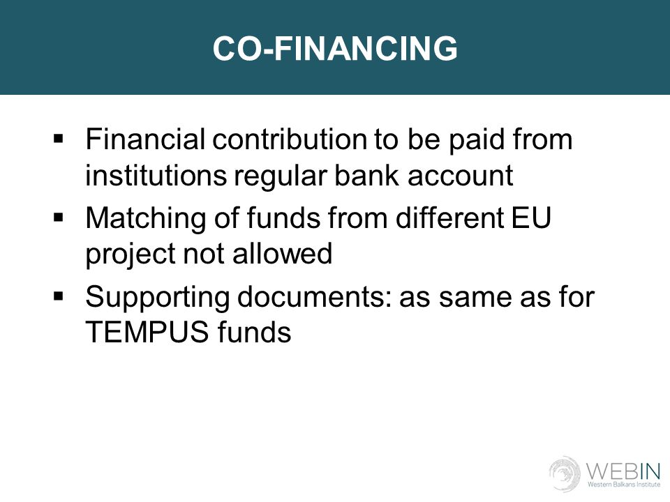 CO-FINANCING  Financial contribution to be paid from institutions regular bank account  Matching of funds from different EU project not allowed  Supporting documents: as same as for TEMPUS funds