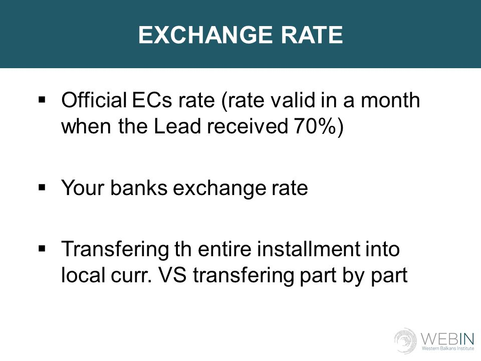 EXCHANGE RATE  Official ECs rate (rate valid in a month when the Lead received 70%)  Your banks exchange rate  Transfering th entire installment into local curr.