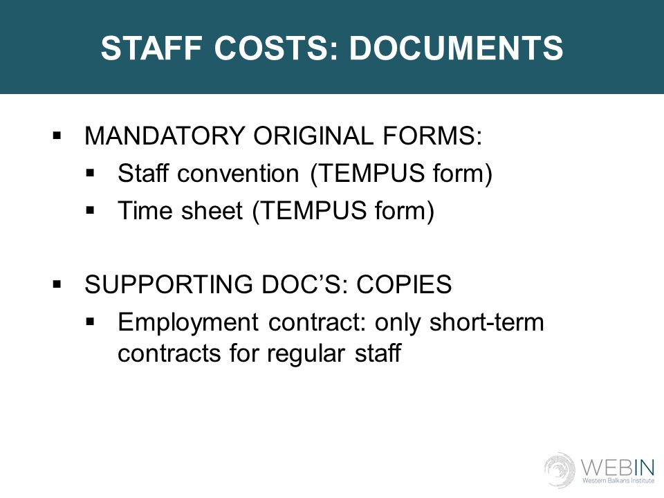 STAFF COSTS: DOCUMENTS  MANDATORY ORIGINAL FORMS:  Staff convention (TEMPUS form)  Time sheet (TEMPUS form)  SUPPORTING DOC'S: COPIES  Employment contract: only short-term contracts for regular staff