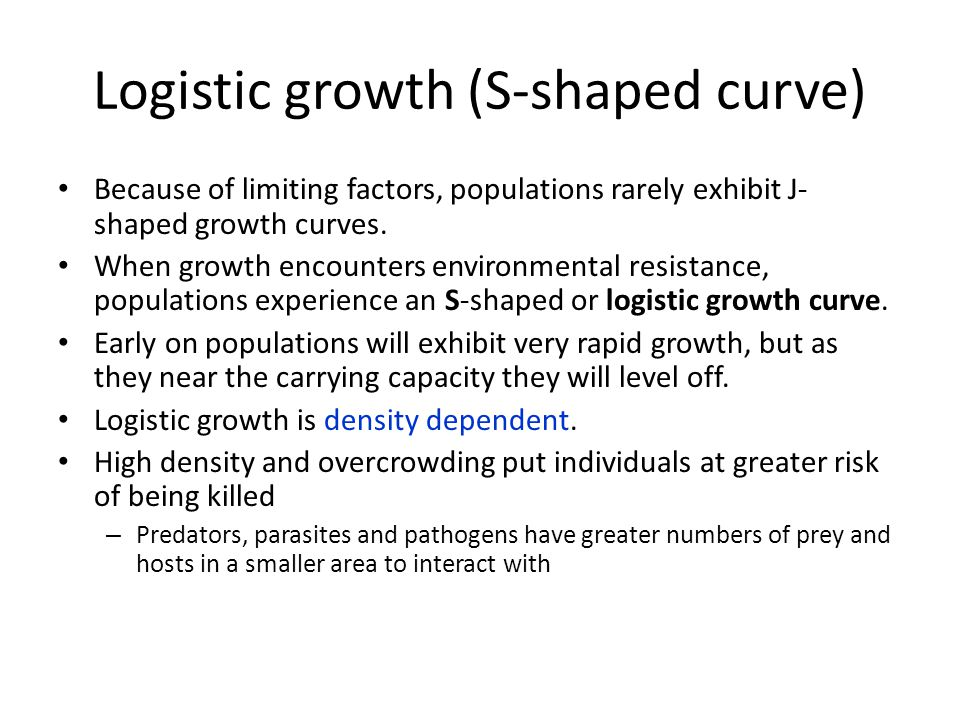 Logistic growth (S-shaped curve) Because of limiting factors, populations rarely exhibit J- shaped growth curves. When growth encounters environmental