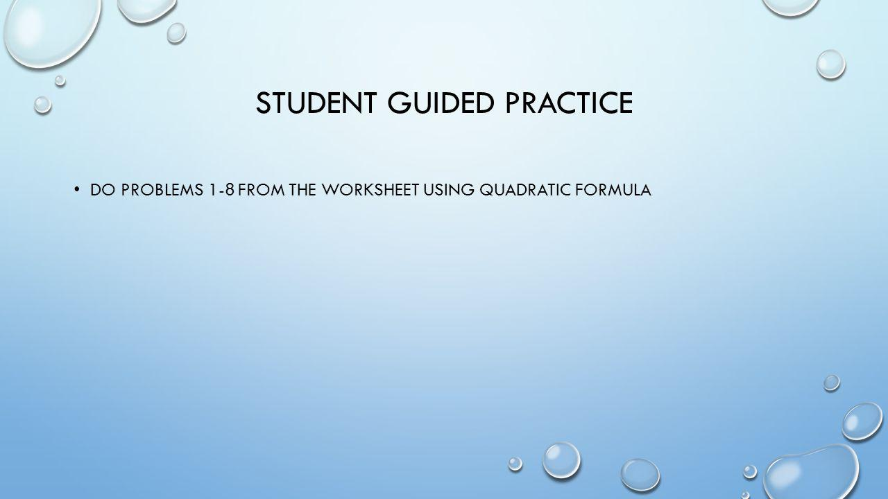 STUDENT GUIDED PRACTICE DO PROBLEMS 1-8 FROM THE WORKSHEET USING QUADRATIC FORMULA