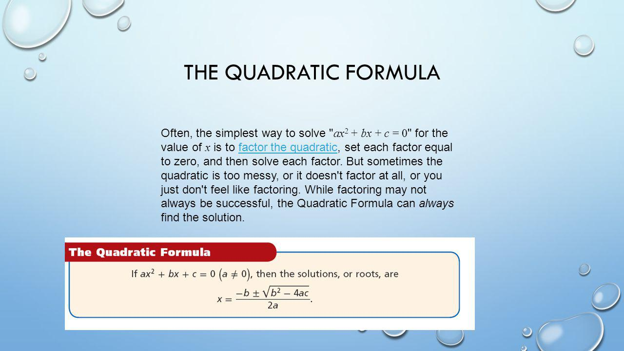 THE QUADRATIC FORMULA Often, the simplest way to solve ax 2 + bx + c = 0 for the value of x is to factor the quadratic, set each factor equal to zero, and then solve each factor.
