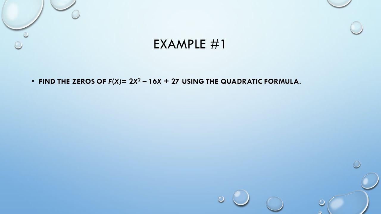 EXAMPLE #1 FIND THE ZEROS OF F(X)= 2X 2 – 16X + 27 USING THE QUADRATIC FORMULA.