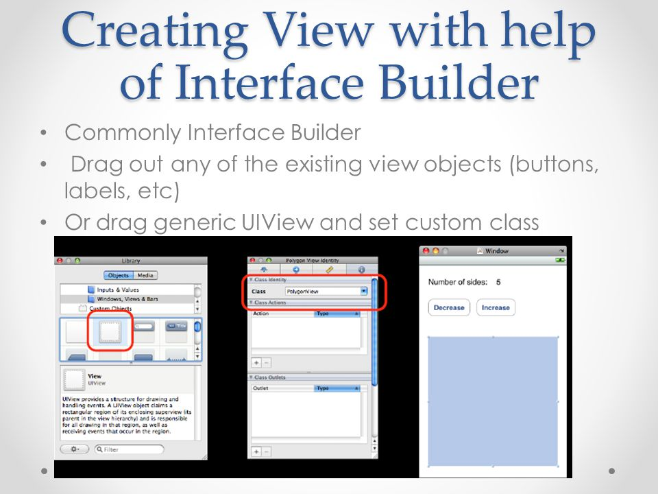Creating View with help of Interface Builder Commonly Interface Builder Drag out any of the existing view objects (buttons, labels, etc) Or drag gener