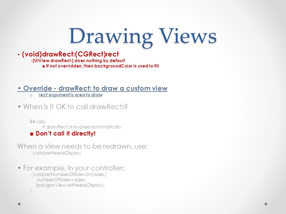 Drawing Views - (void)drawRect:(CGRect)rect -[UIView drawRect:] does nothing by default ■ If not overridden, then backgroundColor is used to fill Override - drawRect: to draw a custom view o rect argument is area to draw When is it OK to call drawRect:.