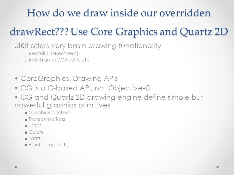 How do we draw inside our overridden drawRect??? Use Core Graphics and Quartz 2D UIKit offers very basic drawing functionality UIRectFill(CGRect rect)