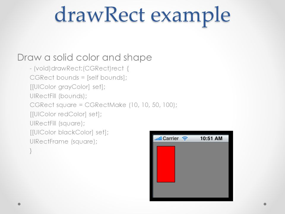 drawRect example Draw a solid color and shape - (void)drawRect:(CGRect)rect { CGRect bounds = [self bounds]; [[UIColor grayColor] set]; UIRectFill (bounds); CGRect square = CGRectMake (10, 10, 50, 100); [[UIColor redColor] set]; UIRectFill (square); [[UIColor blackColor] set]; UIRectFrame (square); }