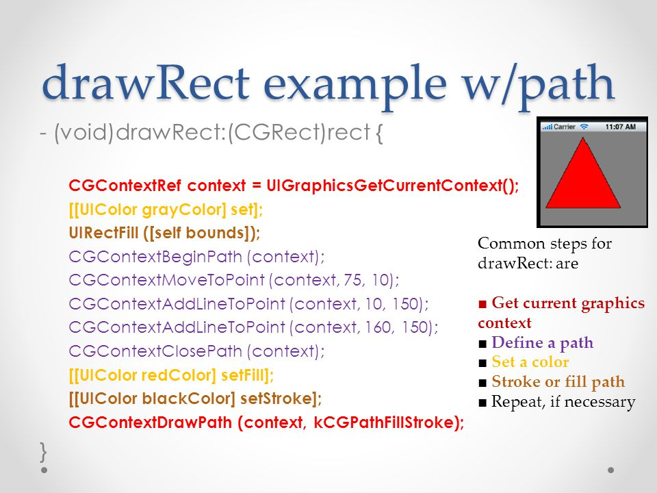drawRect example w/path - (void)drawRect:(CGRect)rect { CGContextRef context = UIGraphicsGetCurrentContext(); [[UIColor grayColor] set]; UIRectFill ([self bounds]); CGContextBeginPath (context); CGContextMoveToPoint (context, 75, 10); CGContextAddLineToPoint (context, 10, 150); CGContextAddLineToPoint (context, 160, 150); CGContextClosePath (context); [[UIColor redColor] setFill]; [[UIColor blackColor] setStroke]; CGContextDrawPath (context, kCGPathFillStroke); } Common steps for drawRect: are ■ Get current graphics context ■ Define a path ■ Set a color ■ Stroke or fill path ■ Repeat, if necessary