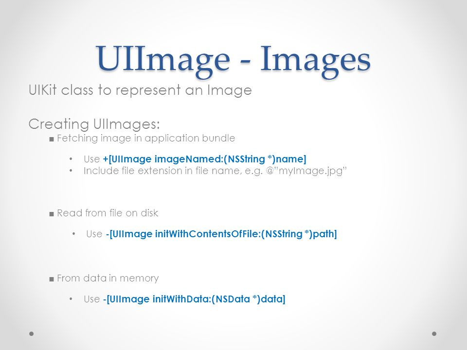 UIImage - Images UIKit class to represent an Image Creating UIImages: ■ Fetching image in application bundle Use +[UIImage imageNamed:(NSString *)name