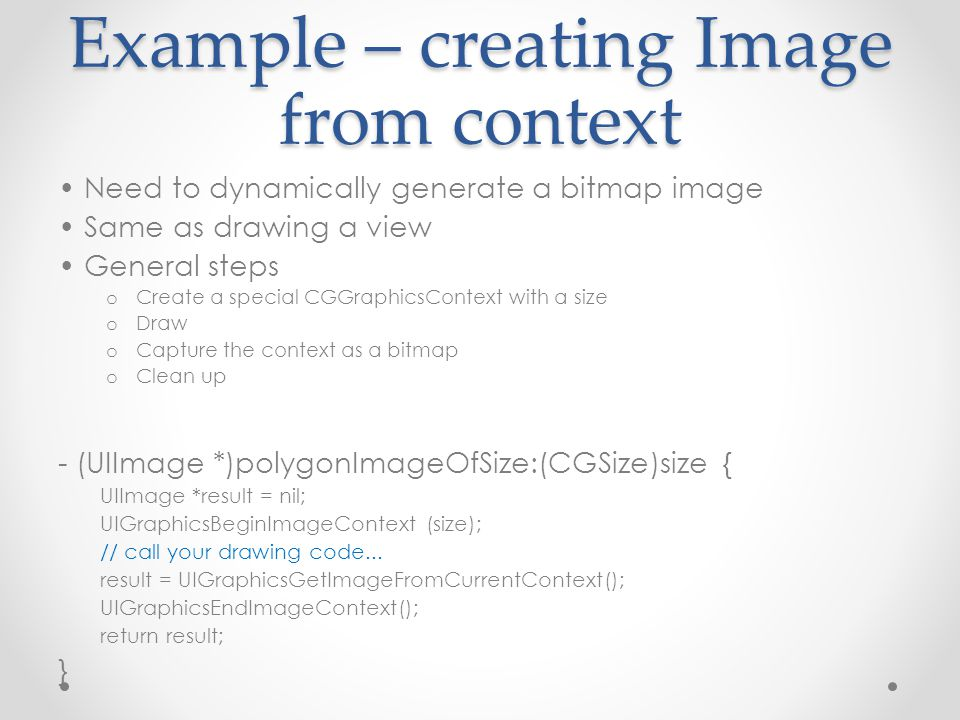 Example – creating Image from context Need to dynamically generate a bitmap image Same as drawing a view General steps o Create a special CGGraphicsContext with a size o Draw o Capture the context as a bitmap o Clean up - (UIImage *)polygonImageOfSize:(CGSize)size { UIImage *result = nil; UIGraphicsBeginImageContext (size); // call your drawing code...
